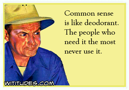 Common sense is like deodorant. The people who need it the most never use it ecard