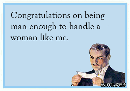 Congratulations on being man enough to handle a woman like me ecard