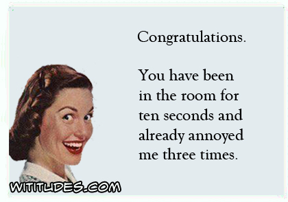 Congratulations. You have been in the room for ten seconds and already annoyed me three times ecard