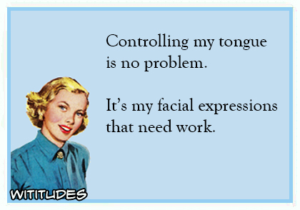 controlling my tongue is no problem its my facial expressions that need work ecard