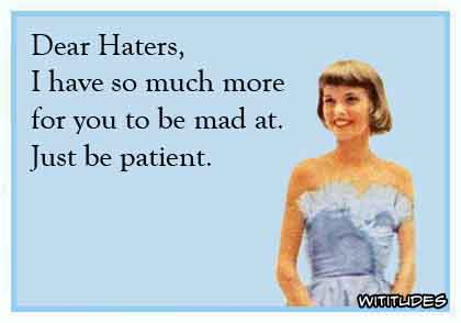 Dear Haters, I have so much more for you to be mad at. Just be patient ecard