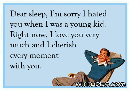 Dear sleep, I'm sorry I hated you when I was a young kid. Right now, I love you very much and cherish every moment with you ecard