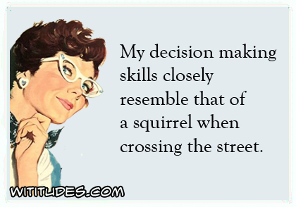 My decision making skills closely resemble that of a squirrel when crossing the street ecard