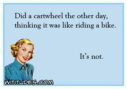 I did a cartwheel the other day thinking it was like riding a bike. It's not ecard