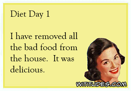 Diet Day 1 - I have removed all the bad food from the house. It was delicious ecard