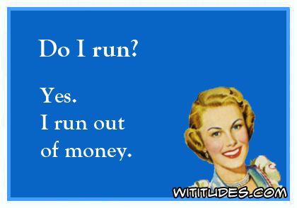 Do I run? Yes. I run out of money ecard