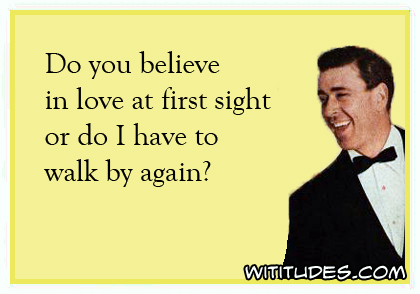 Do you believe in love at first sight or do I have to walk by again? ecard