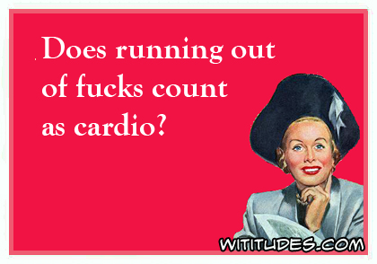 Does running out of fucks count as cardio? ecard