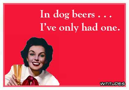 In dog beers ... I've only had one ecard