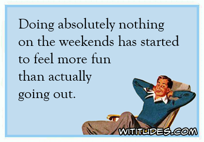 Doing absolutely nothing on the weekends has started to feel more fun than actually going out ecard