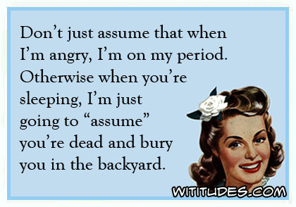 Don't just assume that when I'm angry, I'm on my period. Otherwise when you're sleeping, I'm just going to 'assume' you're dead and bury you in the backyard ecard