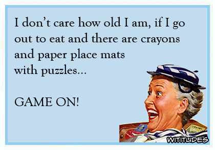 I don't care how old I am, if I go out to eat and there are crayons and paper place mats with puzzles ... GAME ON! ecard