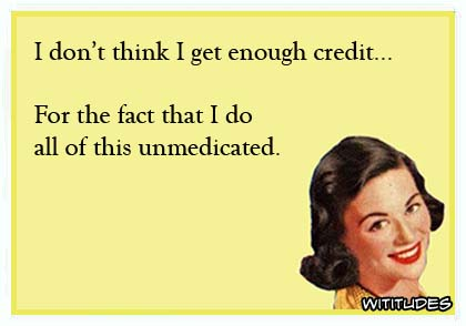 dont-get-enough-credit-for-fact-do-all-this-unmedicated-ecard