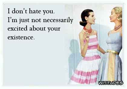 I don't hate you. I'm just not necessarily excited about your existence ecard