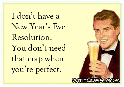 I don't have a New Year's Resolution. You don't need that crap when you're perfect ecard man toasting