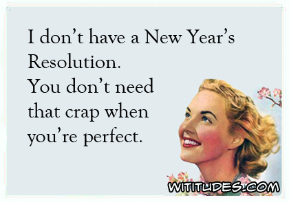 I don't have a New Year's Resolution. You don't need that crap when you're perfect ecard