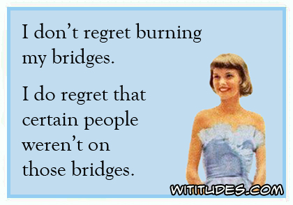 I don't regret burning my bridges I do regret that certain people weren't on those bridges ecard