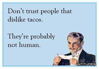 Dont trust people who dislike tacos they probably are not human ecard