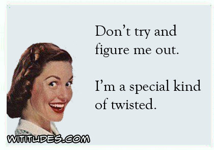 Don't try and figure me out. I'm a special kind of twisted ecard