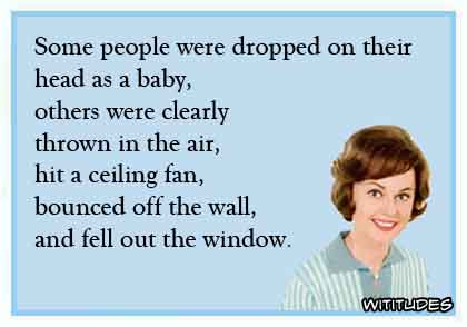 Some people were dropped on their head as a baby, others were clearly thrown in the air, hit a ceiling fan, bounced off the wall, and fell out the window ecard