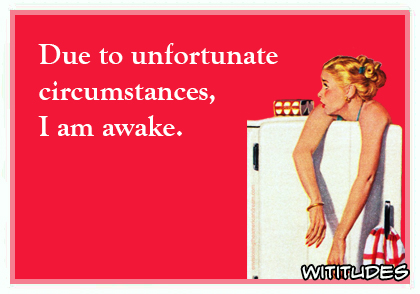 Due to unfortunate circumstances I am awake ecard