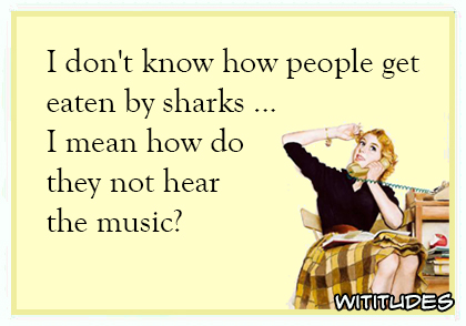 I don't know how people get eaten by sharks ... I mean how do they not hear the music? ecard