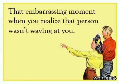 That embarrassing moment when you realize that person isn't waving at you ecard