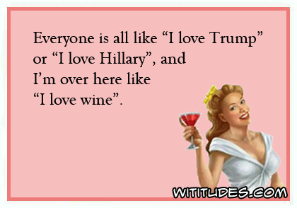Everyone is all like I love Trump and I love Hilary and I'm over here like I love wine