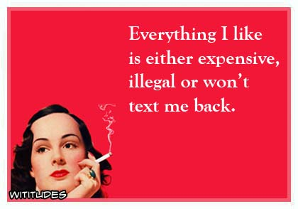 Everything I like is either expensive, illegal or won't text me back ecard