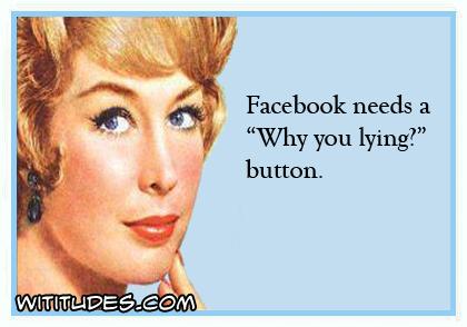 Facebook needs a 'Why you lying' button ecard
