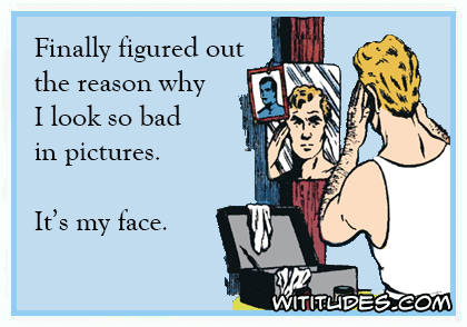 Finally figured out why I look so bad in pictures. It's my face ecard