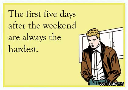 The first five days after the weekend are always the hardest ecard
