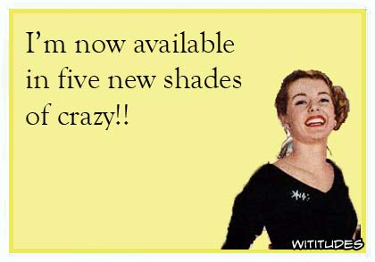 I'm now available in five new shades of crazy! ecard