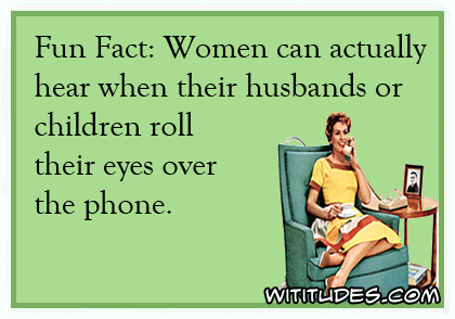 Fun Fact: Women can actually hear when their husbands or children roll their eyes over the phone ecard