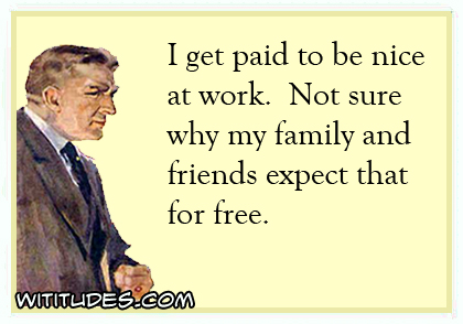 I get paid to be nice at work. Not sure why my family and friends expect that for free ecard
