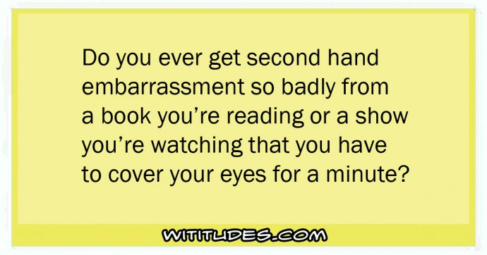 Do you ever get second hand embarrassment so badly from a book you're reading or a show you're watching that you have to cover your eyes for a minute?
