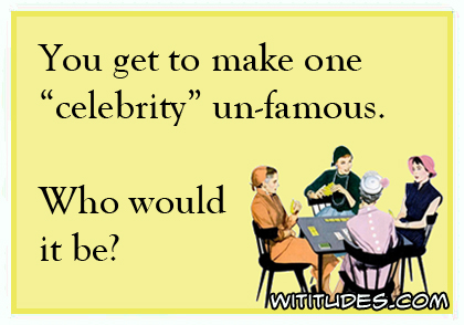 "You get to make one ""celebrity"" un-famous. Who would it be? ecard"