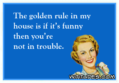 The golden rule in my house is if it's funny then you're not in trouble ecard