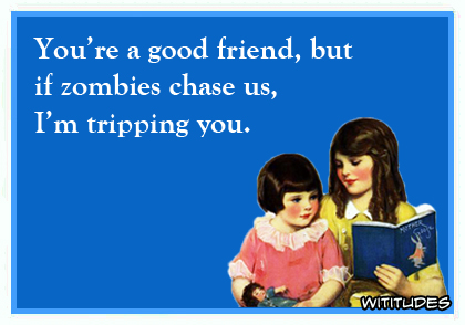 You're a good friend, but if zombies chase us, I'm tripping you ecard