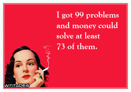 I got 99 problems and money could solve at least 73 of them ecard