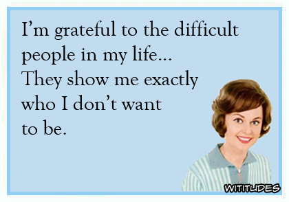 I'm grateful to the difficult people in my life ... They show me exactly who I don't want to be