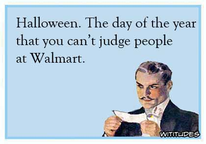 Halloween. The day of the year that you can't judge people at Walmart ecard