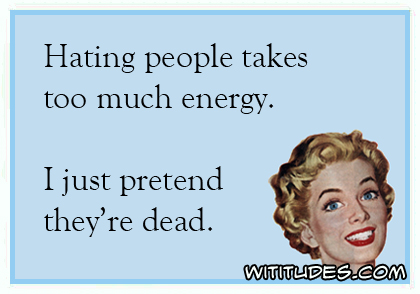 Hating people takes too much energy. I just pretend they're dead ecard