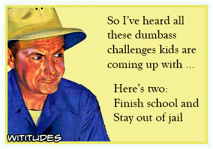 So I have heard all these dumbass challenges kids are coming up with, here's two: finish school and stay out of jail ecard