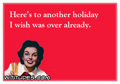 Here's to another holiday I wish was over already ecard