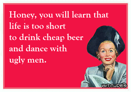 Honey, you will learn that life is too short to drink cheap beer and dance with ugly men ecard
