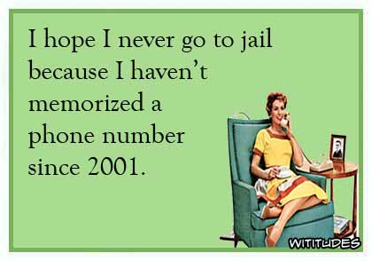 I hope I never go to jail because I haven't memorized a phone number since 2001 ecard