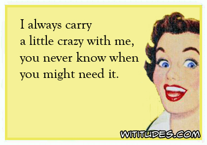 I always carry a little crazy with me, you never know when you might need it ecard