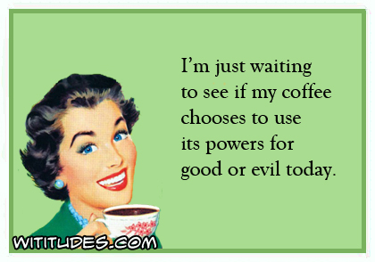 I'm just waiting to see if my coffee chooses to use its powers for good or evil today ecard