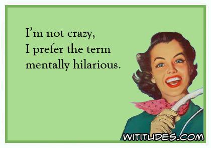 I'm not crazy, I prefer the term mentally hilarious ecard